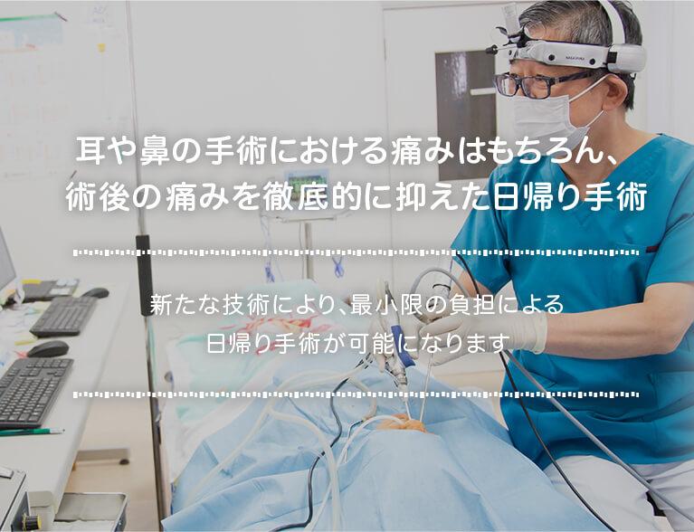 耳や鼻の手術における痛みはもちろん、術後の痛みを徹底的に抑えた日帰り手術 新たな技術により、最小限の負担による日帰り手術が可能になります。